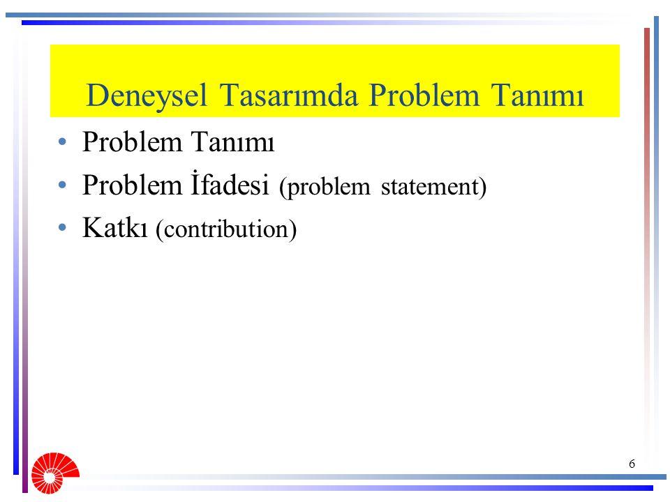 Deneysel Tasarımda Problem Tanımı Problem Tanımı Problem İfadesi (problem statement) Katkı (contribution) 6