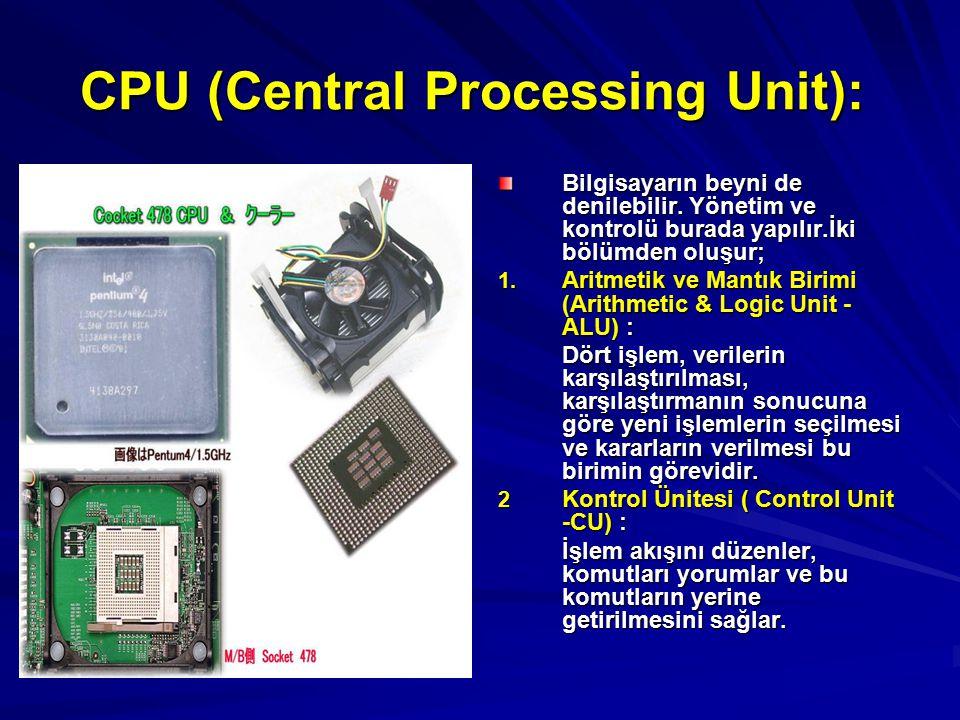 CPU (Central Processing Unit): CPU (Central Processing Unit): Bilgisayarın beyni de denilebilir. Yönetim ve kontrolü burada yapılır.İki bölümden oluşu