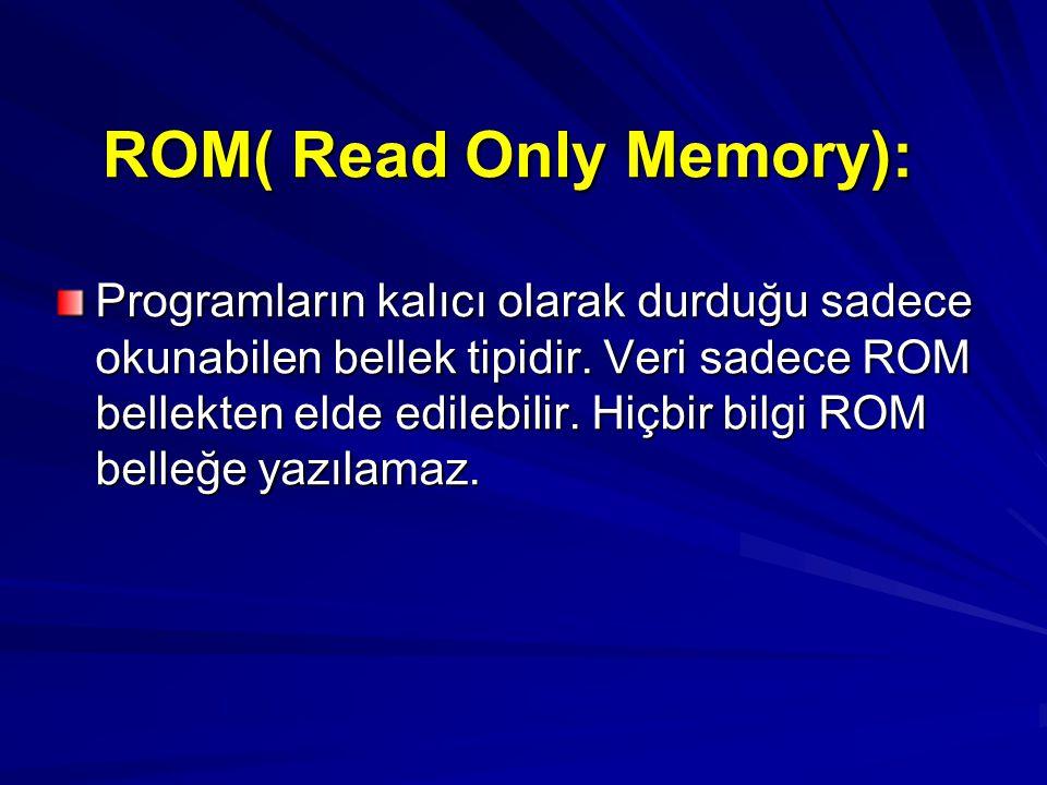 ROM( Read Only Memory): Programların kalıcı olarak durduğu sadece okunabilen bellek tipidir. Veri sadece ROM bellekten elde edilebilir. Hiçbir bilgi R