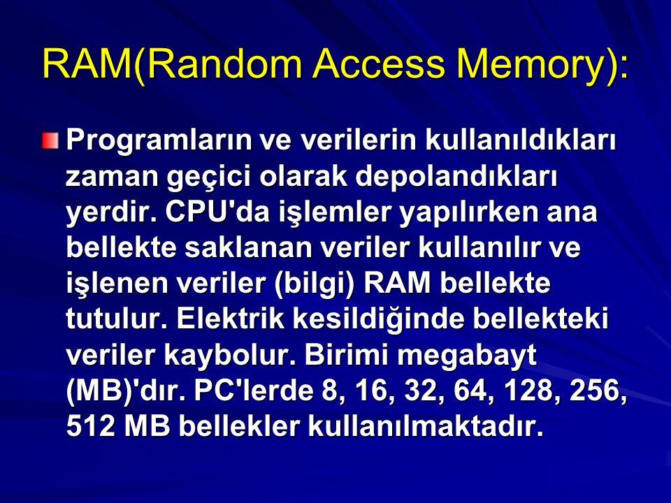 RAM(Random Access Memory): Programların ve verilerin kullanıldıkları zaman geçici olarak depolandıkları yerdir. CPU'da işlemler yapılırken ana bellekt