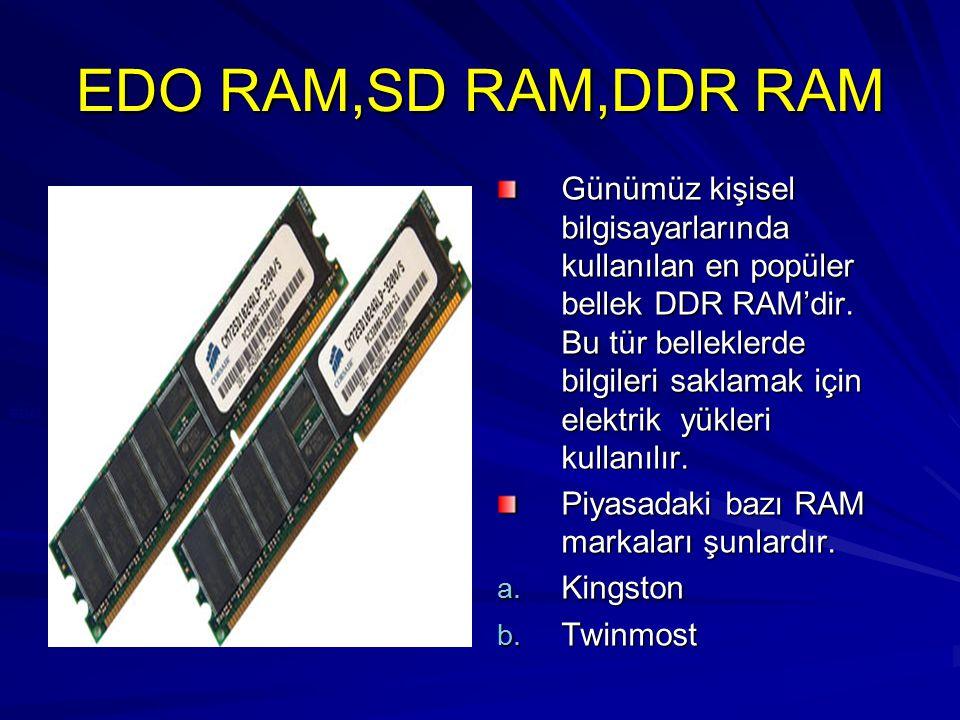 EDO RAM,SD RAM,DDR RAM Günümüz kişisel bilgisayarlarında kullanılan en popüler bellek DDR RAM'dir. Bu tür belleklerde bilgileri saklamak için elektrik