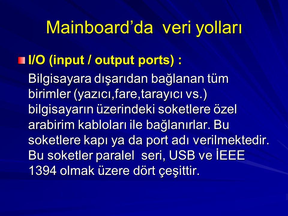 Mainboard'da veri yolları I/O (input / output ports) : Bilgisayara dışarıdan bağlanan tüm birimler (yazıcı,fare,tarayıcı vs.) bilgisayarın üzerindeki soketlere özel arabirim kabloları ile bağlanırlar.