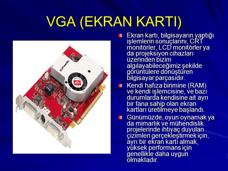 VGA (EKRAN KARTI) Ekran kartı, bilgisayarın yaptığı işlemlerin sonuçlarını, CRT monitörler, LCD monitörler ya da projeksiyon cihazları üzerinden bizim algılayabileceğimiz şekilde görüntülere dönüştüren bilgisayar parçasıdır.