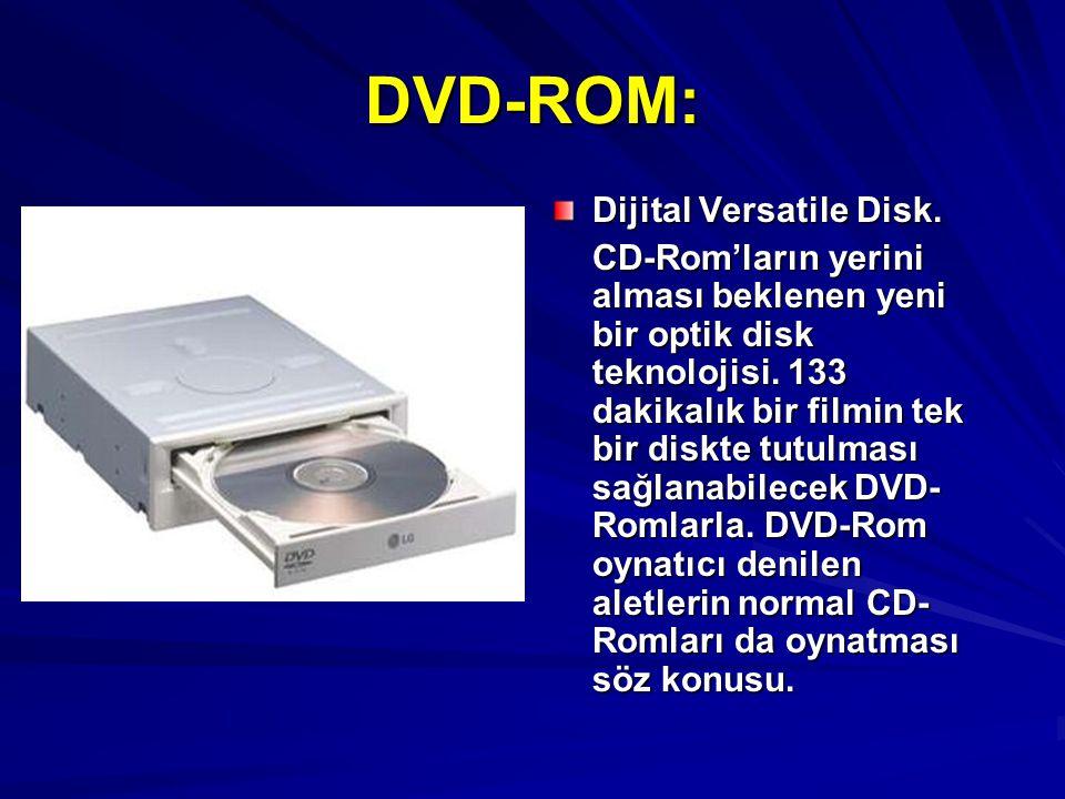 DVD-ROM: Dijital Versatile Disk. CD-Rom'ların yerini alması beklenen yeni bir optik disk teknolojisi. 133 dakikalık bir filmin tek bir diskte tutulmas