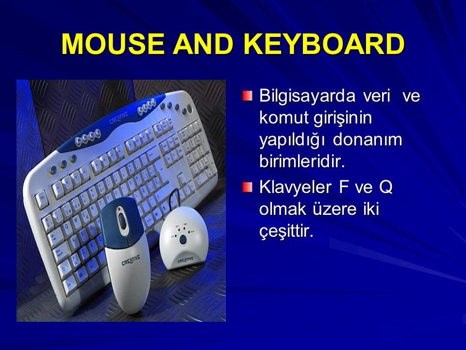 MOUSE AND KEYBOARD Bilgisayarda veri ve komut girişinin yapıldığı donanım birimleridir. Klavyeler F ve Q olmak üzere iki çeşittir.