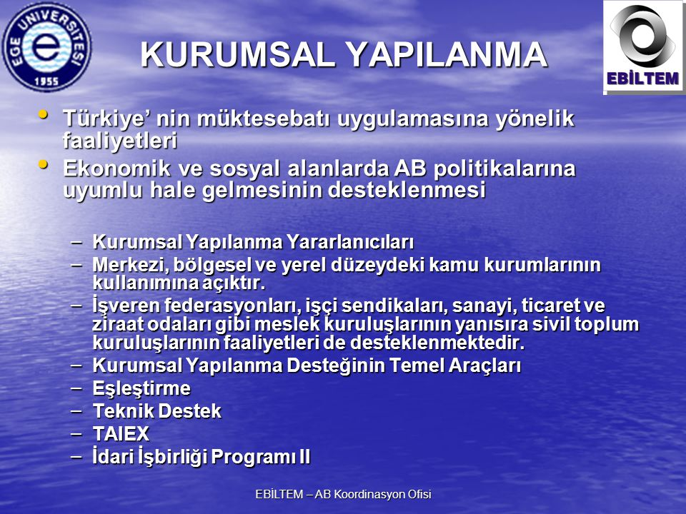 EBİLTEM – AB Koordinasyon Ofisi KURUMSAL YAPILANMA Türkiye' nin müktesebatı uygulamasına yönelik faaliyetleri Türkiye' nin müktesebatı uygulamasına yönelik faaliyetleri Ekonomik ve sosyal alanlarda AB politikalarına uyumlu hale gelmesinin desteklenmesi Ekonomik ve sosyal alanlarda AB politikalarına uyumlu hale gelmesinin desteklenmesi – Kurumsal Yapılanma Yararlanıcıları – Merkezi, bölgesel ve yerel düzeydeki kamu kurumlarının kullanımına açıktır.