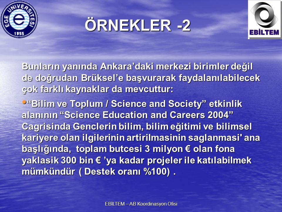 EBİLTEM – AB Koordinasyon Ofisi Bunların yanında Ankara'daki merkezi birimler değil de doğrudan Brüksel'e başvurarak faydalanılabilecek çok farklı kaynaklar da mevcuttur: Bilim ve Toplum / Science and Society etkinlik alanının Science Education and Careers 2004 Cagrisinda Genclerin bilim, bilim eğitimi ve bilimsel kariyere olan ilgilerinin artirilmasinin saglanmasi ana başlığında, toplam butcesi 3 milyon € olan fona yaklasik 300 bin €'ya kadar projeler ile katılabilmek mümkündür( Destek oranı %100).