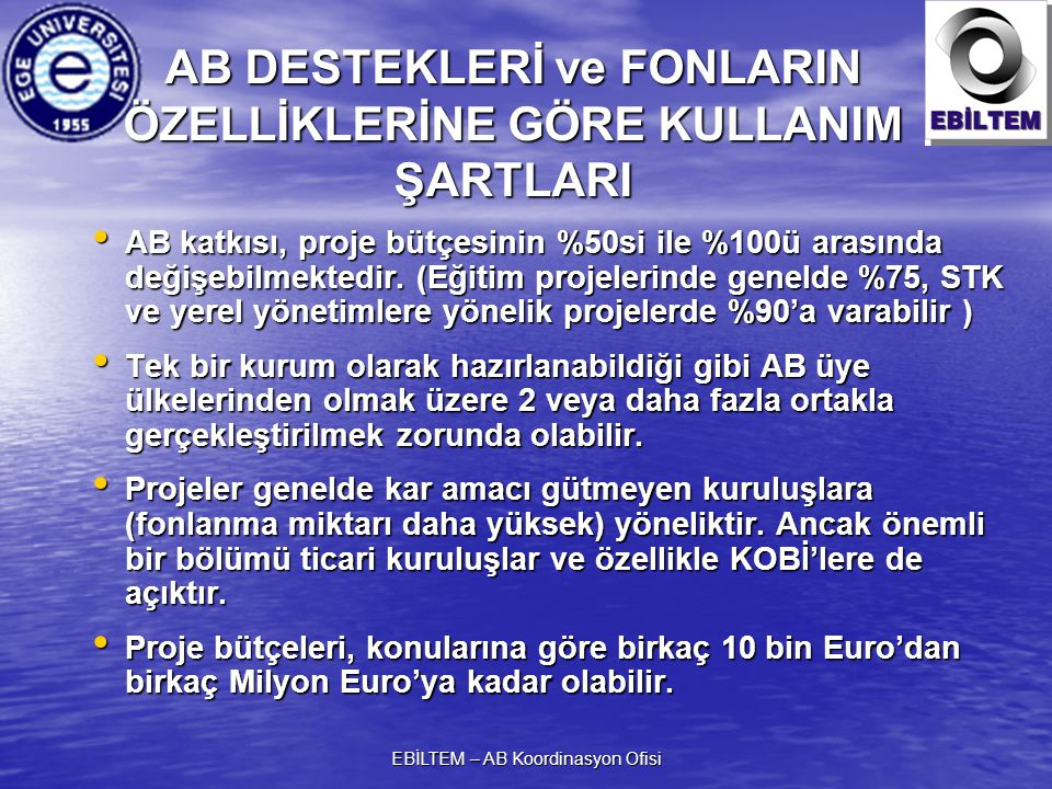 EBİLTEM – AB Koordinasyon Ofisi AB DESTEKLERİ ve FONLARIN ÖZELLİKLERİNE GÖRE KULLANIM ŞARTLARI AB katkısı, proje bütçesinin %50si ile %100ü arasında değişebilmektedir.