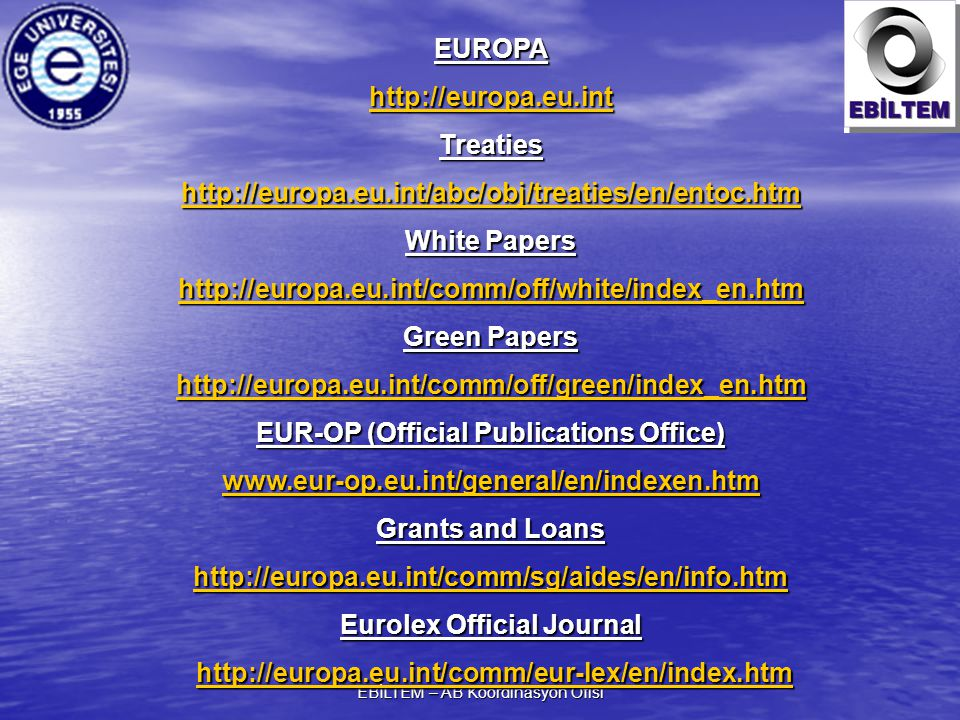 EBİLTEM – AB Koordinasyon Ofisi EUROPA http://europa.eu.int Treaties http://europa.eu.int/abc/obj/treaties/en/entoc.htm White Papers http://europa.eu.int/comm/off/white/index_en.htm Green Papers http://europa.eu.int/comm/off/green/index_en.htm EUR-OP (Official Publications Office) www.eur-op.eu.int/general/en/indexen.htm Grants and Loans http://europa.eu.int/comm/sg/aides/en/info.htm Eurolex Official Journal http://europa.eu.int/comm/eur-lex/en/index.htm http://europa.eu.int/comm/eur-lex/en/index.htmhttp://europa.eu.int/comm/eur-lex/en/index.htm