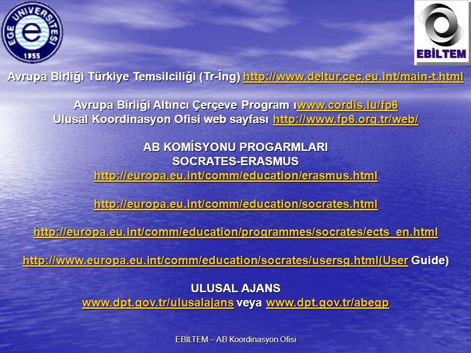 EBİLTEM – AB Koordinasyon Ofisi Avrupa Birliği Türkiye Temsilciliği (Tr-İng) http://www.deltur.cec.eu.int/main-t.html http://www.deltur.cec.eu.int/main-t.html Avrupa Birliği Altıncı Çerçeve Program ıwww.cordis.lu/fp6 www.cordis.lu/fp6 Ulusal Koordinasyon Ofisi web sayfası http://www.fp6.org.tr/web/ http://www.fp6.org.tr/web/ AB KOMİSYONU PROGARMLARI SOCRATES-ERASMUS http://europa.eu.int/comm/education/erasmus.html http://europa.eu.int/comm/education/socrates.html http://europa.eu.int/comm/education/programmes/socrates/ects_en.html http://www.europa.eu.int/comm/education/socrates/usersg.html(Userhttp://www.europa.eu.int/comm/education/socrates/usersg.html(User Guide) http://www.europa.eu.int/comm/education/socrates/usersg.html(User ULUSAL AJANS www.dpt.gov.tr/ulusalajanswww.dpt.gov.tr/ulusalajans veya www.dpt.gov.tr/abegp www.dpt.gov.tr/abegp www.dpt.gov.tr/ulusalajanswww.dpt.gov.tr/abegp