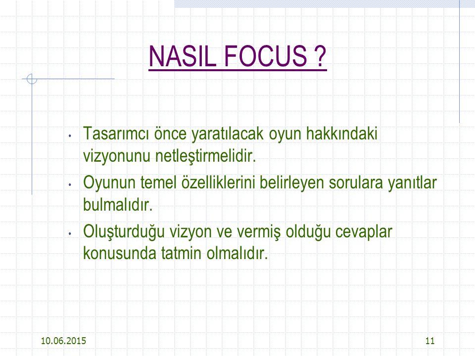 10.06.201511 NASIL FOCUS ? Tasarımcı önce yaratılacak oyun hakkındaki vizyonunu netleştirmelidir. Oyunun temel özelliklerini belirleyen sorulara yanıt