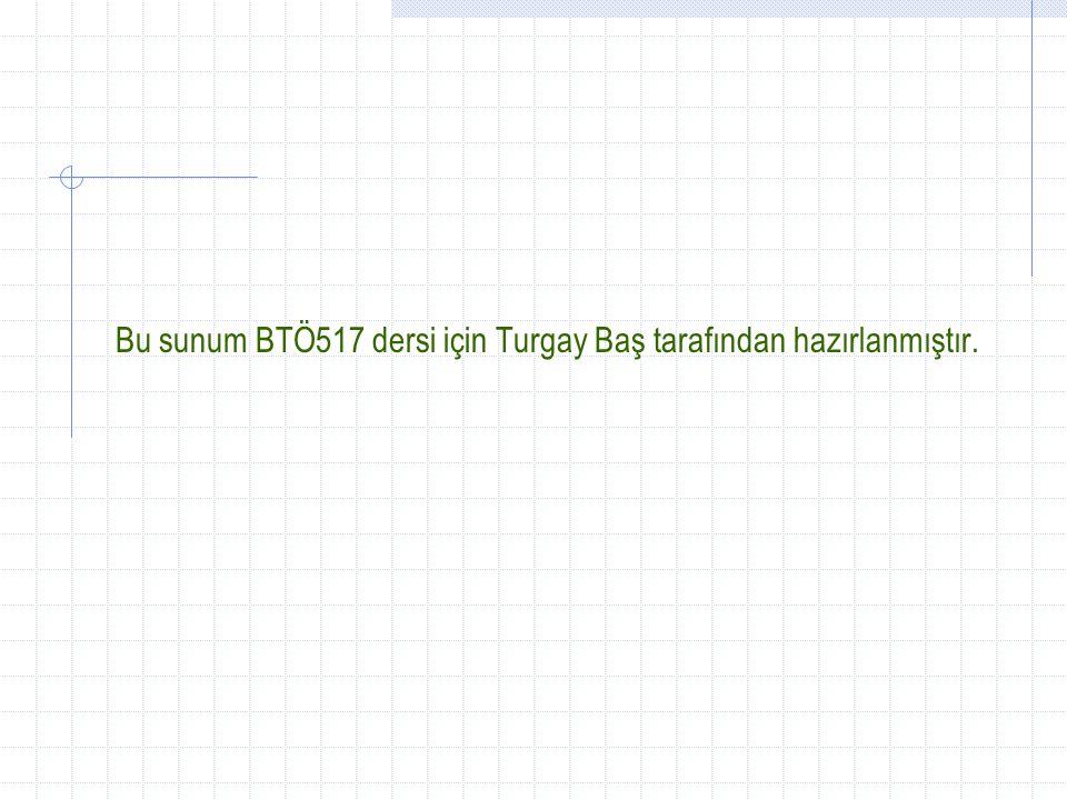 Bu sunum BTÖ517 dersi için Turgay Baş tarafından hazırlanmıştır.