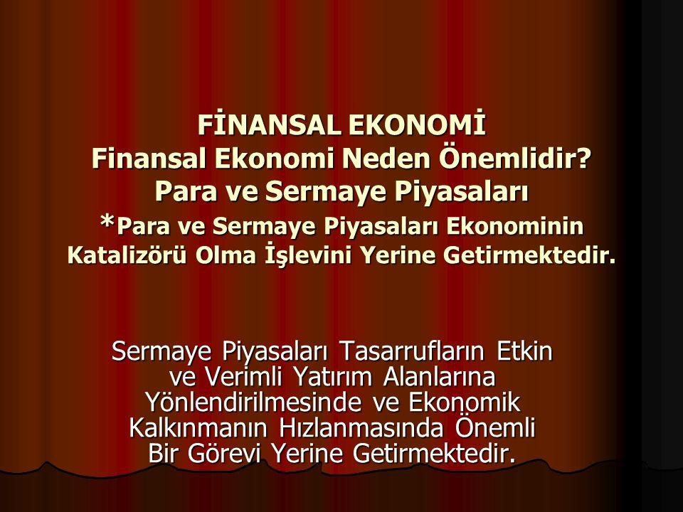 FİNANSAL EKONOMİ Finansal Ekonomi Neden Önemlidir? Para ve Sermaye Piyasaları * Para ve Sermaye Piyasaları Ekonominin Katalizörü Olma İşlevini Yerine