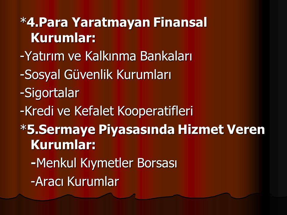 *4.Para Yaratmayan Finansal Kurumlar: -Yatırım ve Kalkınma Bankaları -Sosyal Güvenlik Kurumları -Sigortalar -Kredi ve Kefalet Kooperatifleri *5.Sermay