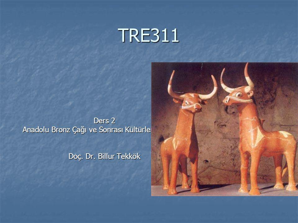 TRE311 Ders 2 Anadolu Bronz Çağı ve Sonrası Kültürleri ve Mitler Doç. Dr. Billur Tekkök