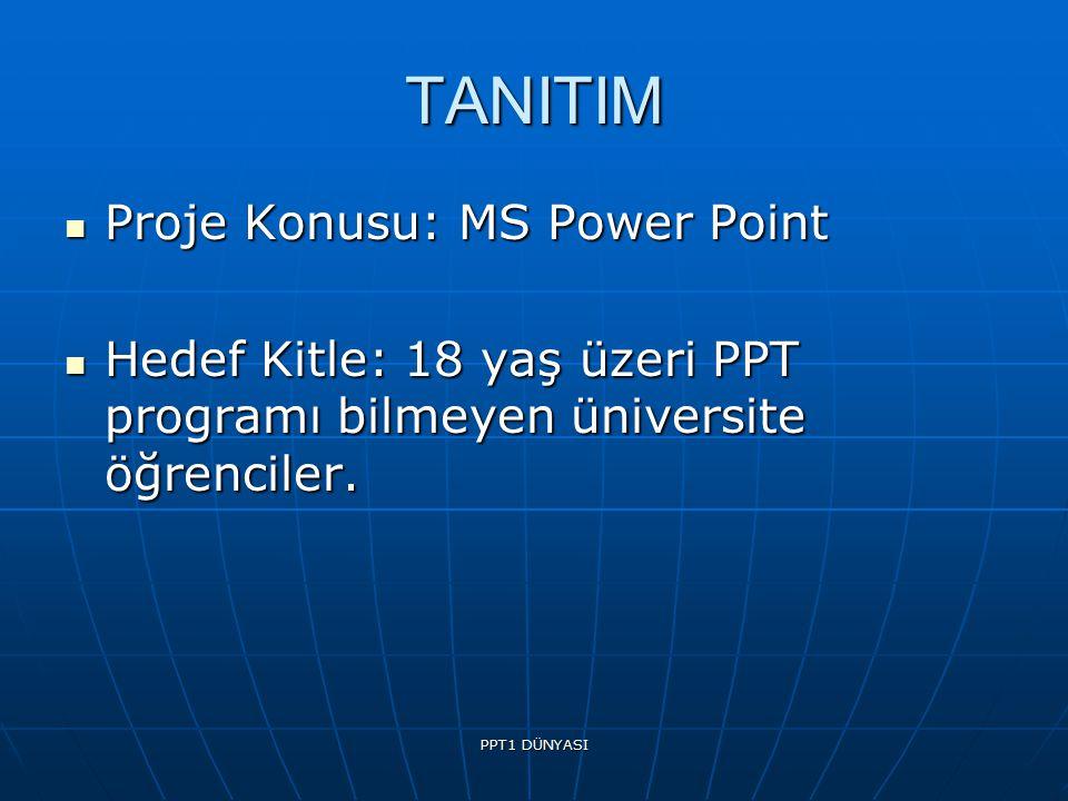 PPT1 DÜNYASI TANITIM Proje Konusu: MS Power Point Proje Konusu: MS Power Point Hedef Kitle: 18 yaş üzeri PPT programı bilmeyen üniversite öğrenciler.