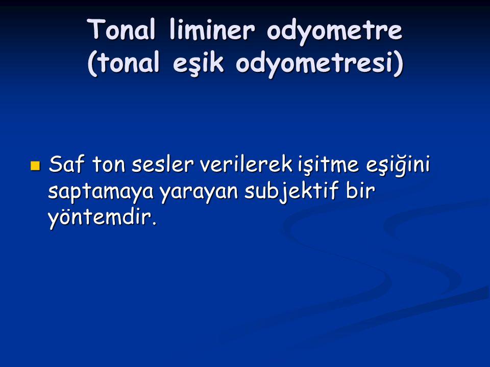 Tonal liminer odyometre (tonal eşik odyometresi) Saf ton sesler verilerek işitme eşiğini saptamaya yarayan subjektif bir yöntemdir. Saf ton sesler ver