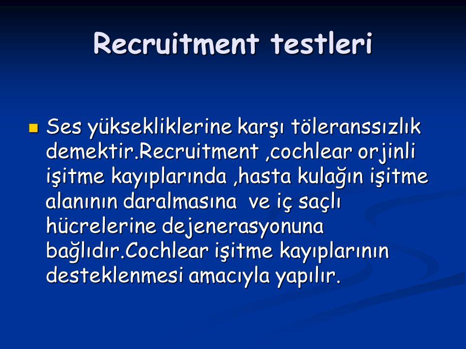 Recruitment testleri Ses yüksekliklerine karşı töleranssızlık demektir.Recruitment,cochlear orjinli işitme kayıplarında,hasta kulağın işitme alanının