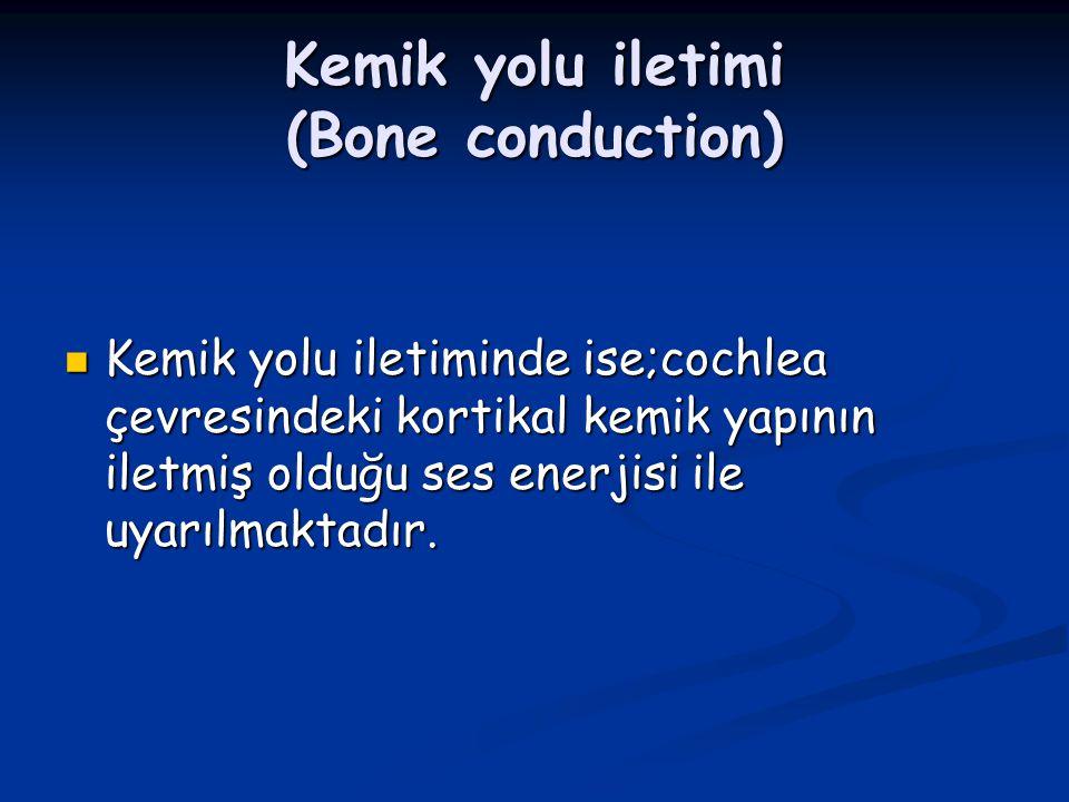 Kemik yolu iletimi (Bone conduction) Kemik yolu iletiminde ise;cochlea çevresindeki kortikal kemik yapının iletmiş olduğu ses enerjisi ile uyarılmakta