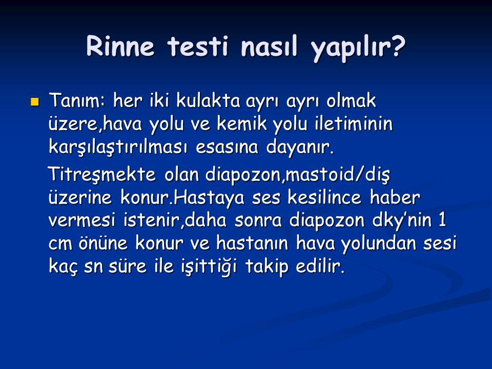Rinne testi nasıl yapılır? Tanım: her iki kulakta ayrı ayrı olmak üzere,hava yolu ve kemik yolu iletiminin karşılaştırılması esasına dayanır. Tanım: h