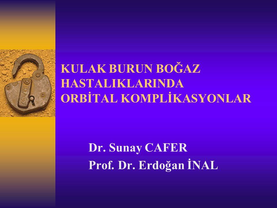 KULAK BURUN BOĞAZ HASTALIKLARINDA ORBİTAL KOMPLİKASYONLAR Dr. Sunay CAFER Prof. Dr. Erdoğan İNAL