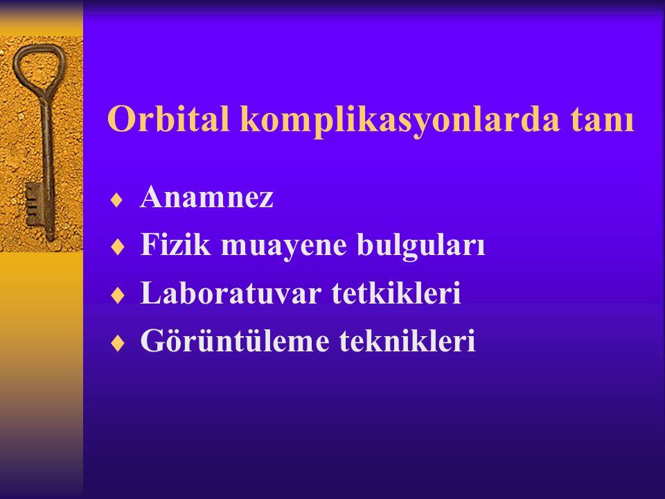 Orbital komplikasyonlarda tanı  Anamnez  Fizik muayene bulguları  Laboratuvar tetkikleri  Görüntüleme teknikleri
