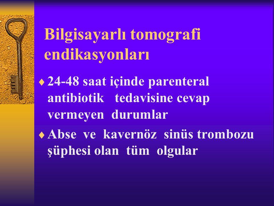 Bilgisayarlı tomografi endikasyonları  24-48 saat içinde parenteral antibiotik tedavisine cevap vermeyen durumlar  Abse ve kavernöz sinüs trombozu ş