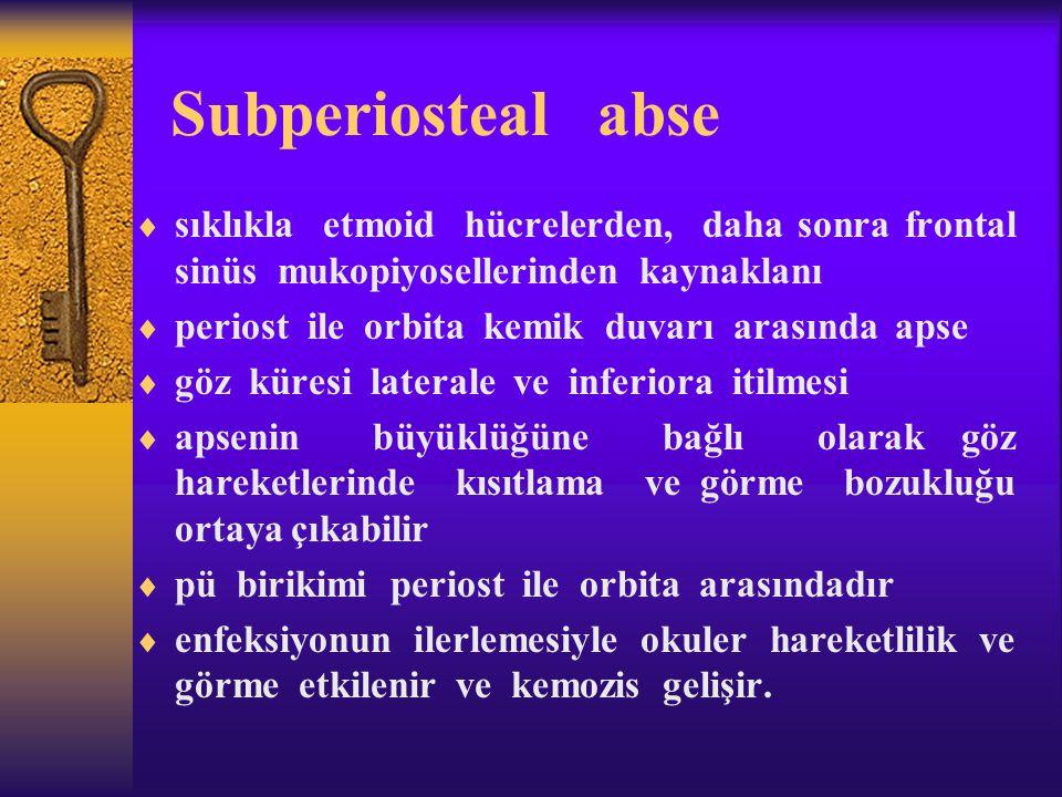 Subperiosteal abse  sıklıkla etmoid hücrelerden, daha sonra frontal sinüs mukopiyosellerinden kaynaklanı  periost ile orbita kemik duvarı arasında a