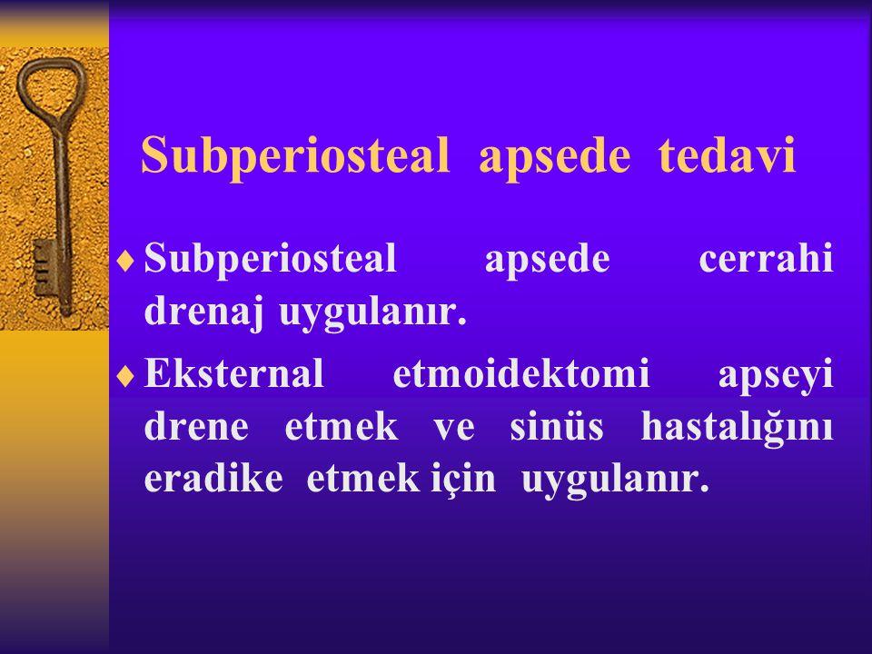 Subperiosteal apsede tedavi  Subperiosteal apsede cerrahi drenaj uygulanır.  Eksternal etmoidektomi apseyi drene etmek ve sinüs hastalığını eradike