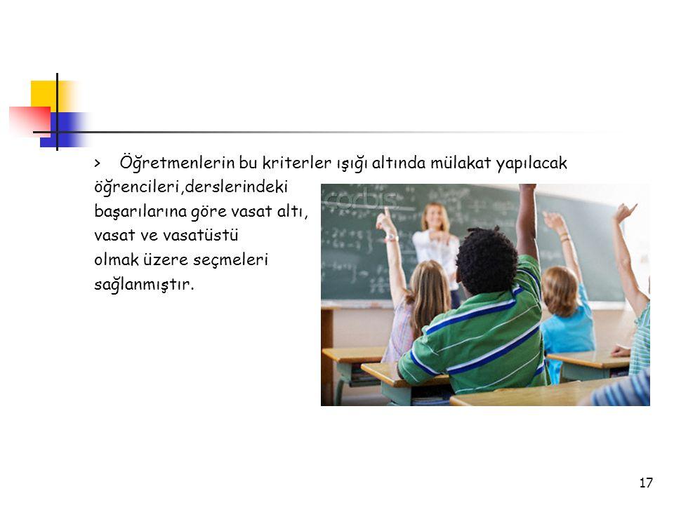 17 >Öğretmenlerin bu kriterler ışığı altında mülakat yapılacak öğrencileri,derslerindeki başarılarına göre vasat altı, vasat ve vasatüstü olmak üzere seçmeleri sağlanmıştır.