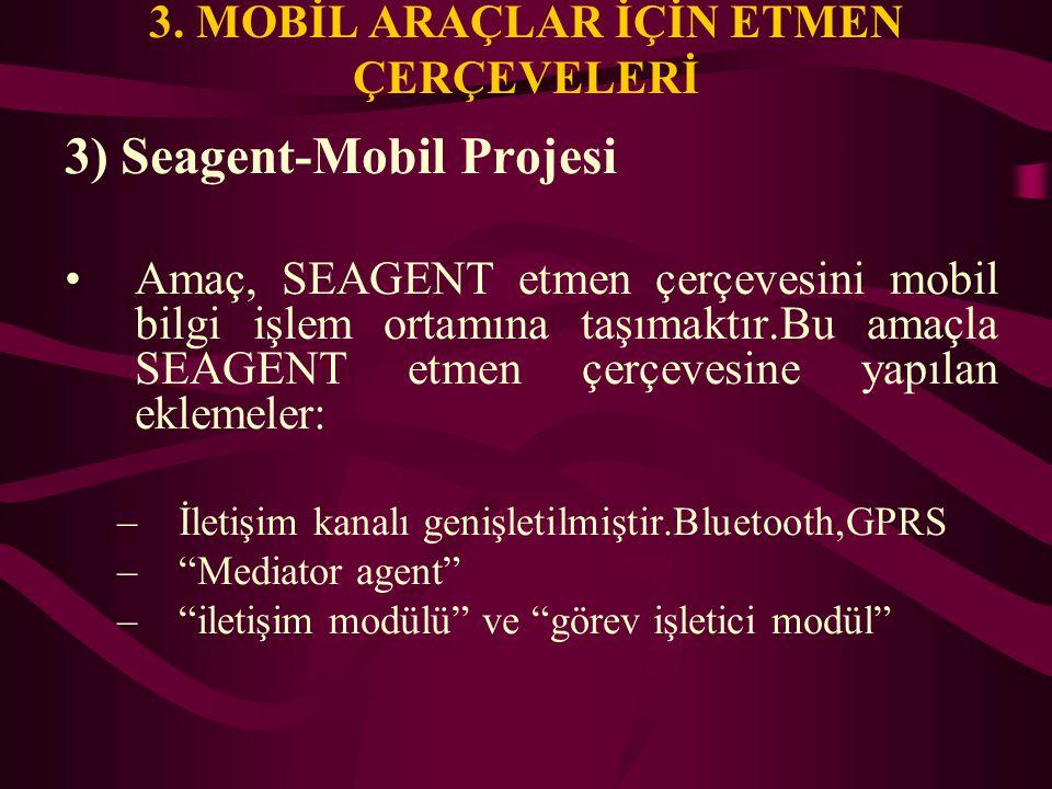 3. MOBİL ARAÇLAR İÇİN ETMEN ÇERÇEVELERİ 3) Seagent-Mobil Projesi Amaç, SEAGENT etmen çerçevesini mobil bilgi işlem ortamına taşımaktır.Bu amaçla SEAGE