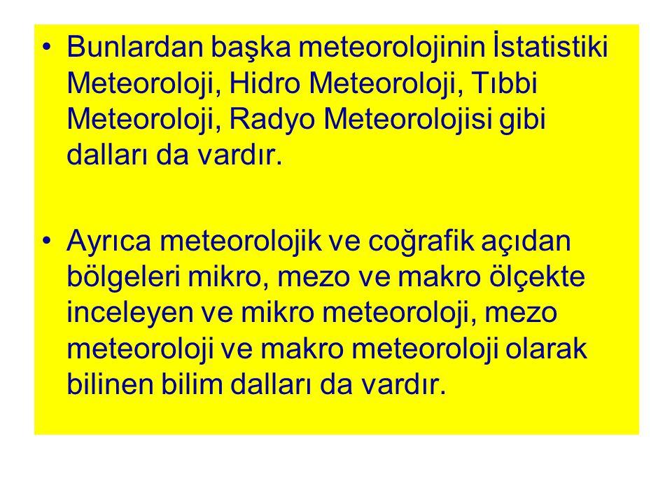 Bunlardan başka meteorolojinin İstatistiki Meteoroloji, Hidro Meteoroloji, Tıbbi Meteoroloji, Radyo Meteorolojisi gibi dalları da vardır. Ayrıca meteo
