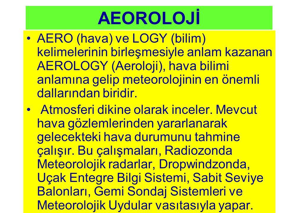 AEOROLOJİ AERO (hava) ve LOGY (bilim) kelimelerinin birleşmesiyle anlam kazanan AEROLOGY (Aeroloji), hava bilimi anlamına gelip meteorolojinin en önem