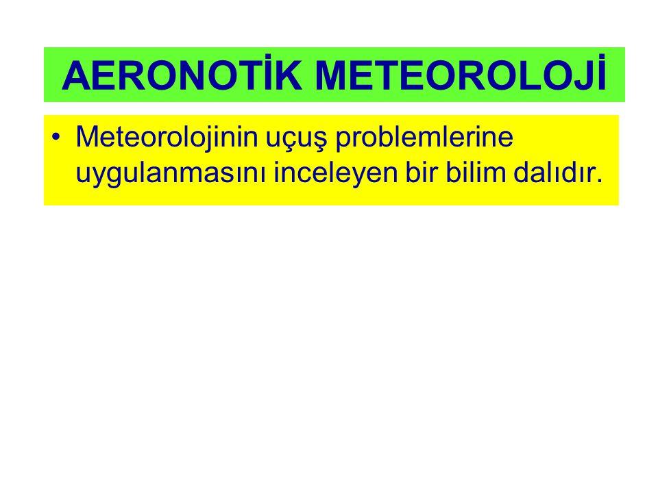 AERONOTİK METEOROLOJİ Meteorolojinin uçuş problemlerine uygulanmasını inceleyen bir bilim dalıdır.