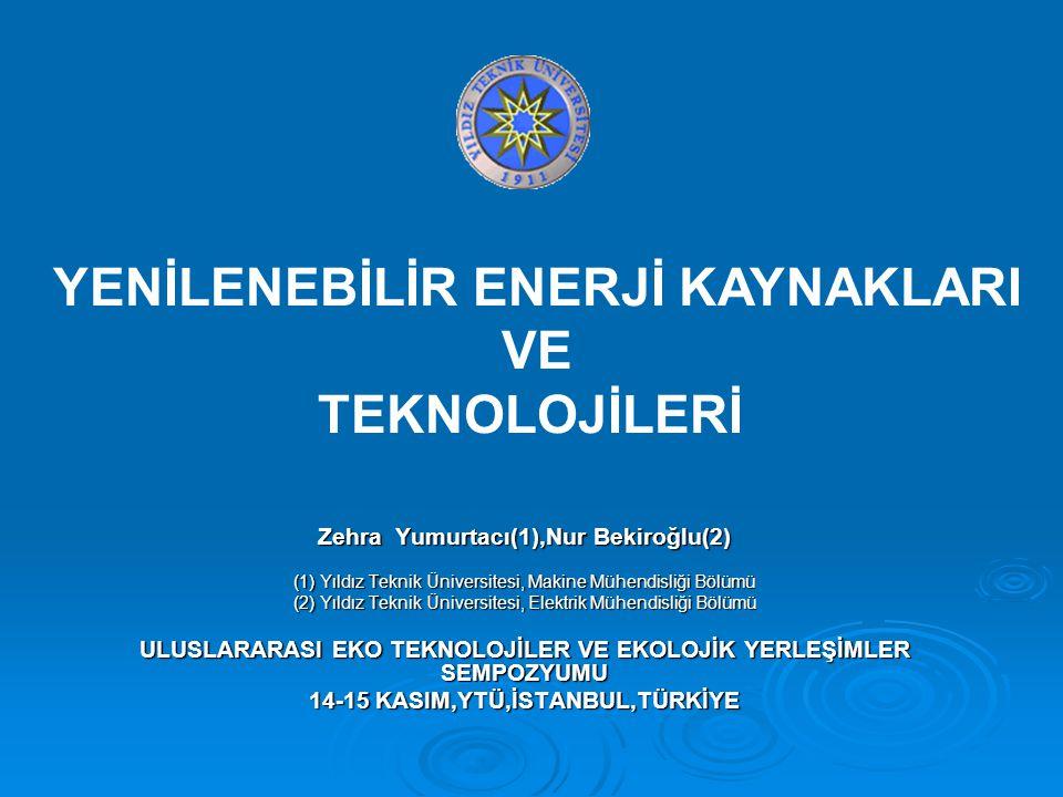 Zehra Yumurtacı(1),Nur Bekiroğlu(2) (1) Yıldız Teknik Üniversitesi, Makine Mühendisliği Bölümü (2) Yıldız Teknik Üniversitesi, Elektrik Mühendisliği Bölümü ULUSLARARASI EKO TEKNOLOJİLER VE EKOLOJİK YERLEŞİMLER SEMPOZYUMU 14-15 KASIM,YTÜ,İSTANBUL,TÜRKİYE YENİLENEBİLİR ENERJİ KAYNAKLARI VE TEKNOLOJİLERİ