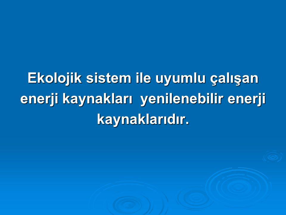 Ekolojik sistem ile uyumlu çalışan enerji kaynakları yenilenebilir enerji kaynaklarıdır.