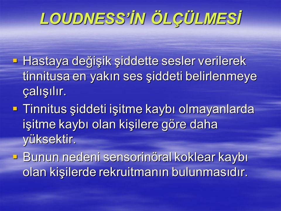 LOUDNESS'İN ÖLÇÜLMESİ  Hastaya değişik şiddette sesler verilerek tinnitusa en yakın ses şiddeti belirlenmeye çalışılır.  Tinnitus şiddeti işitme kay