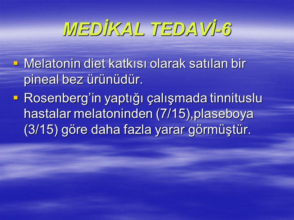 MEDİKAL TEDAVİ-6  Melatonin diet katkısı olarak satılan bir pineal bez ürünüdür.  Rosenberg'in yaptığı çalışmada tinnituslu hastalar melatoninden (7