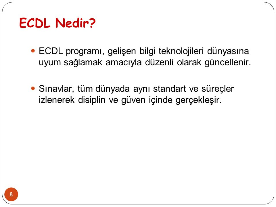 8 ECDL Nedir? ECDL programı, gelişen bilgi teknolojileri dünyasına uyum sağlamak amacıyla düzenli olarak güncellenir. Sınavlar, tüm dünyada aynı stand