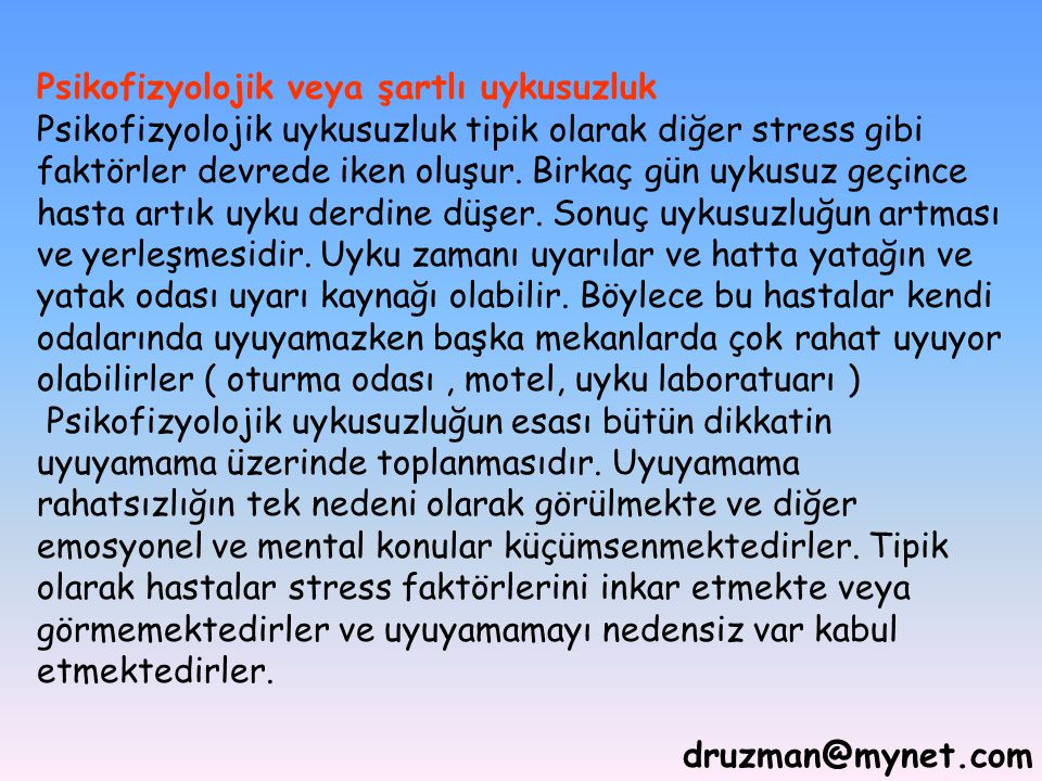 druzman@mynet.com Psikofizyolojik veya şartlı uykusuzluk Psikofizyolojik uykusuzluk tipik olarak diğer stress gibi faktörler devrede iken oluşur. Birk