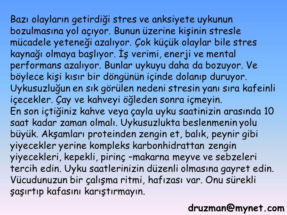 druzman@mynet.com Bazı olayların getirdiği stres ve anksiyete uykunun bozulmasına yol açıyor. Bunun üzerine kişinin stresle mücadele yeteneği azalıyor