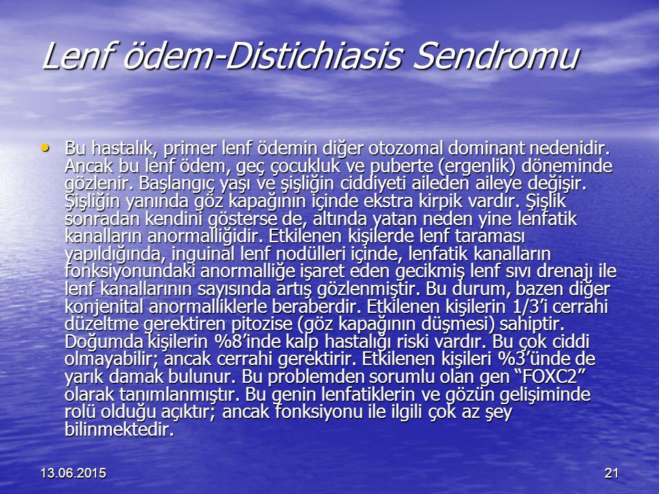13.06.201521 Lenf ödem-Distichiasis Sendromu Bu hastalık, primer lenf ödemin diğer otozomal dominant nedenidir. Ancak bu lenf ödem, geç çocukluk ve pu