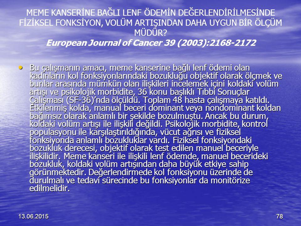 13.06.201578 MEME KANSERİNE BAĞLI LENF ÖDEMİN DEĞERLENDİRİLMESİNDE FİZİKSEL FONKSİYON, VOLÜM ARTIŞINDAN DAHA UYGUN BİR ÖLÇÜM MÜDÜR? European Journal o
