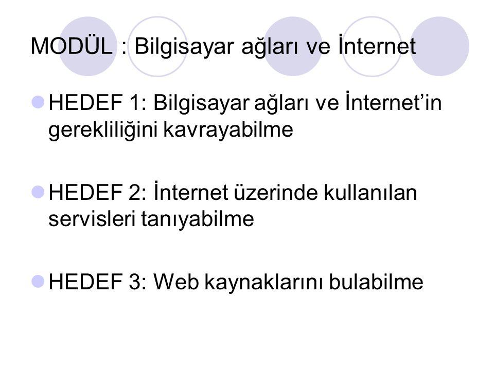 MODÜL : Bilgisayar ağları ve İnternet HEDEF 1: Bilgisayar ağları ve İnternet'in gerekliliğini kavrayabilme HEDEF 2: İnternet üzerinde kullanılan servi
