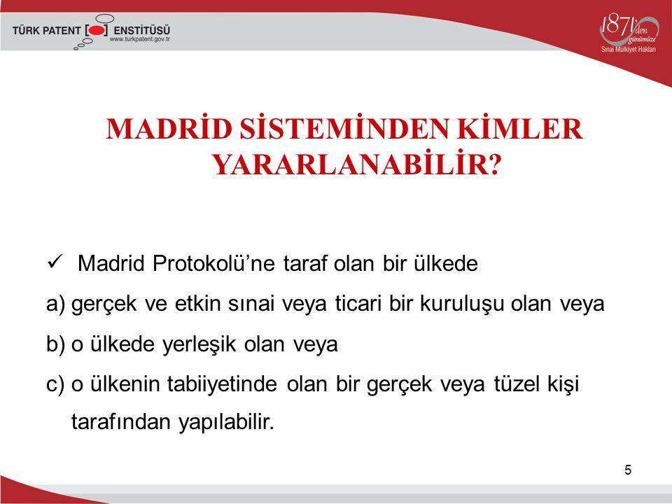 5 MADRİD SİSTEMİNDEN KİMLER YARARLANABİLİR? Madrid Protokolü'ne taraf olan bir ülkede a)gerçek ve etkin sınai veya ticari bir kuruluşu olan veya b)o ü