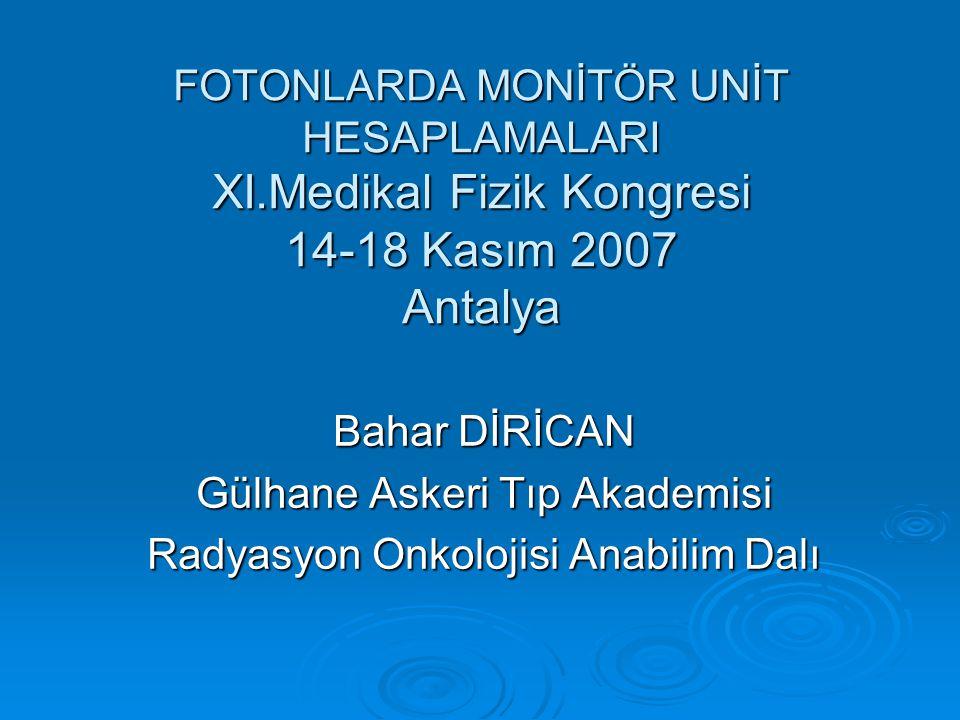 FOTONLARDA MONİTÖR UNİT HESAPLAMALARI XI.Medikal Fizik Kongresi 14-18 Kasım 2007 Antalya Bahar DİRİCAN Gülhane Askeri Tıp Akademisi Radyasyon Onkolojisi Anabilim Dalı