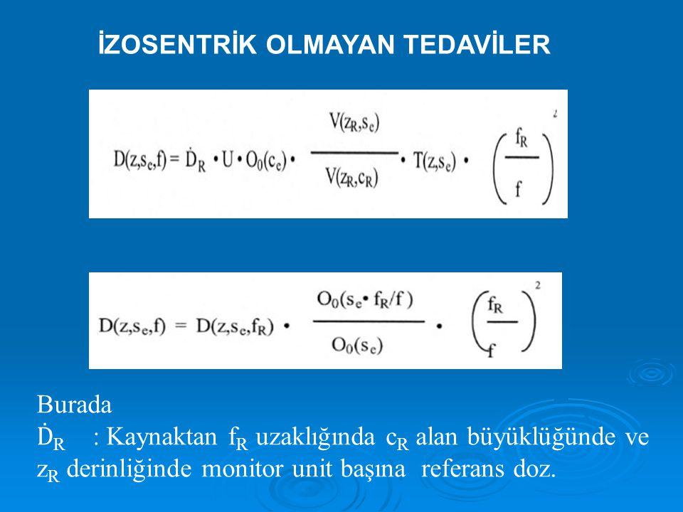İZOSENTRİK OLMAYAN TEDAVİLER Burada Ḋ R : Kaynaktan f R uzaklığında c R alan büyüklüğünde ve z R derinliğinde monitor unit başına referans doz.