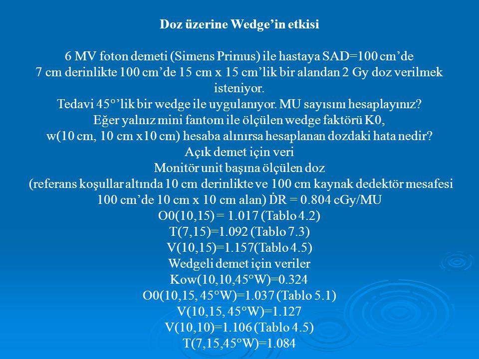 Doz üzerine Wedge'in etkisi 6 MV foton demeti (Simens Primus) ile hastaya SAD=100 cm'de 7 cm derinlikte 100 cm'de 15 cm x 15 cm'lik bir alandan 2 Gy doz verilmek isteniyor.