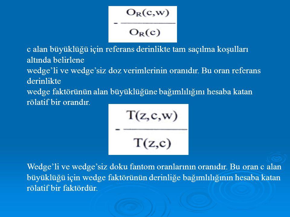 c alan büyüklüğü için referans derinlikte tam saçılma koşulları altında belirlene wedge'li ve wedge'siz doz verimlerinin oranıdır.
