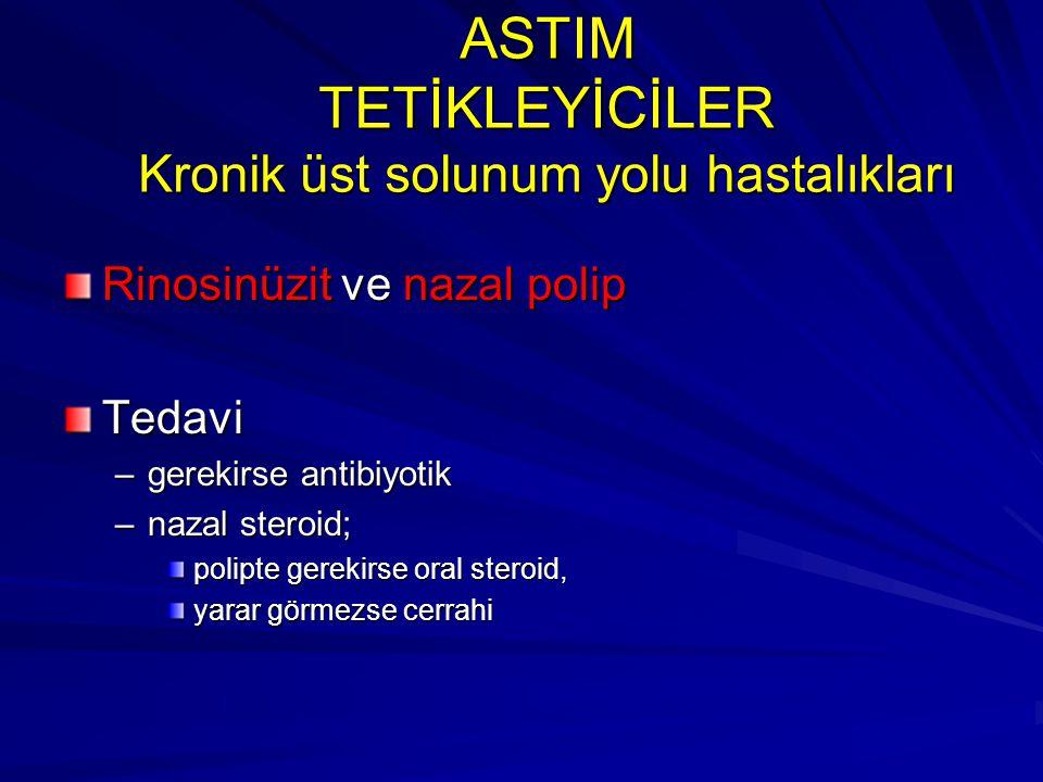 ASTIM TETİKLEYİCİLER Kronik üst solunum yolu hastalıkları Rinosinüzit ve nazal polip Tedavi –gerekirse antibiyotik –nazal steroid; polipte gerekirse o